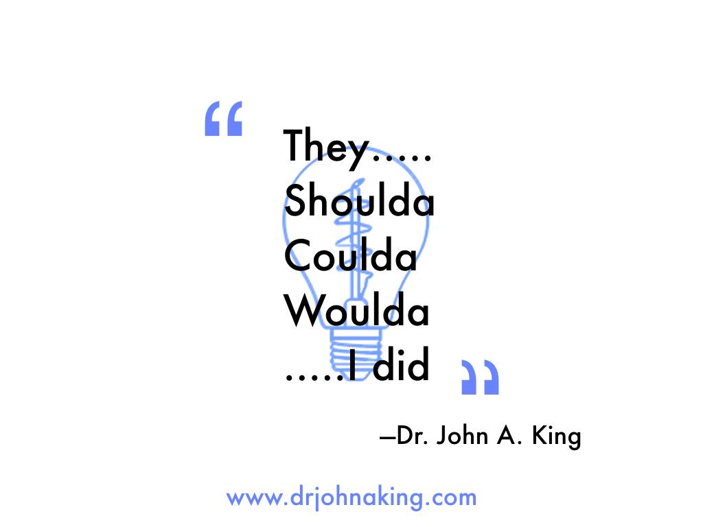 They Shoulda, Coulda, Woulda...I Did. #drjohnaking
